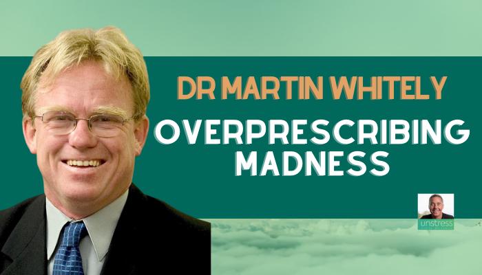 Dr Martin Whitely: Overprescribing Madness